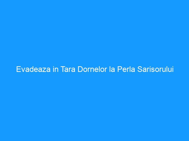 Evadeaza in Tara Dornelor la Perla Sarisorului